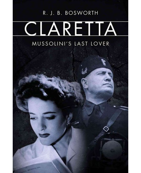Claretta : Mussolini's Last Lover -  by R. J. B. Bosworth (Hardcover) - image 1 of 1