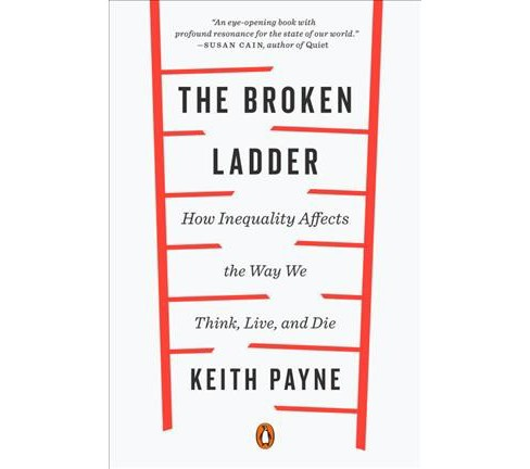 Broken Ladder : How Inequality Affects the Way We Think, Live, and Die - Reprint by Keith Payne - image 1 of 1