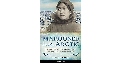 "Marooned in the Arctic : The True Story of Ada Blackjack, the ""Female Robinson Crusoe"" (Hardcover) - image 1 of 1"