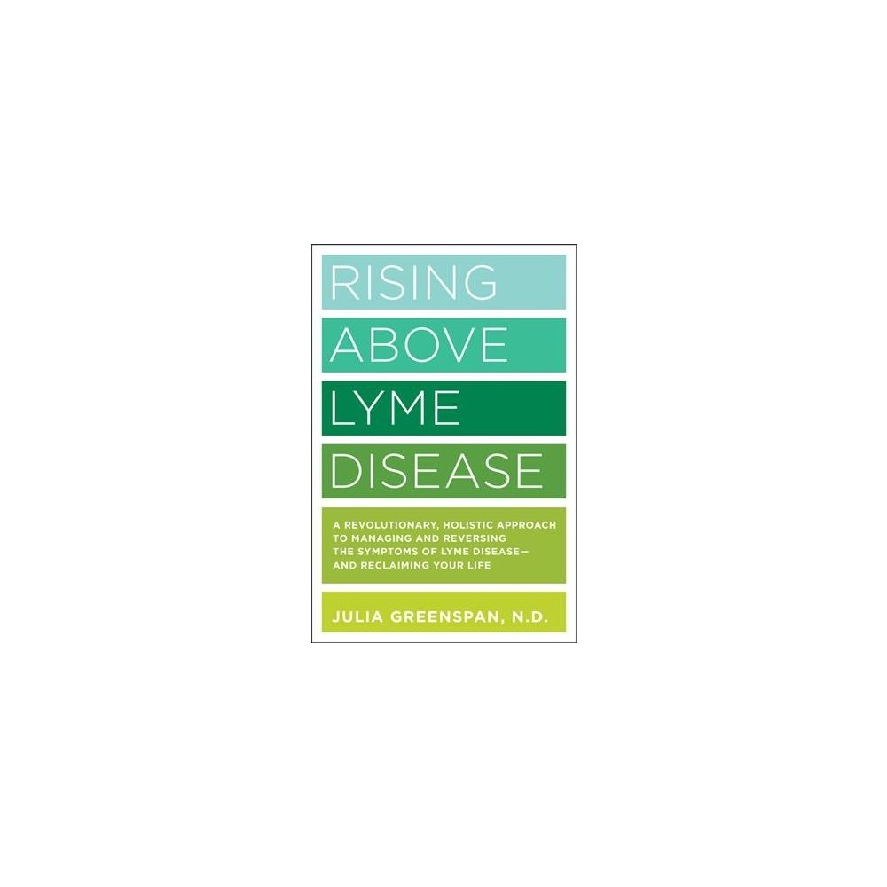 Rising Above Lyme Disease : A Revolutionary, Holistic Approach to Managing and Reversing the Symptoms of