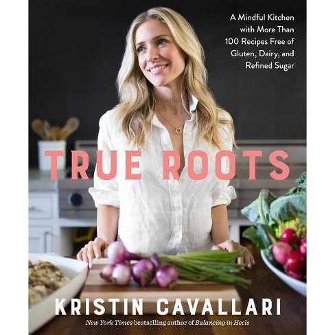 True Roots: A Mindful Kitchen with More Than 100 Recipes Free of Gluten, Dairy, and Refined Sugar (Paperback) (Kristin Cavallari) - image 1 of 1