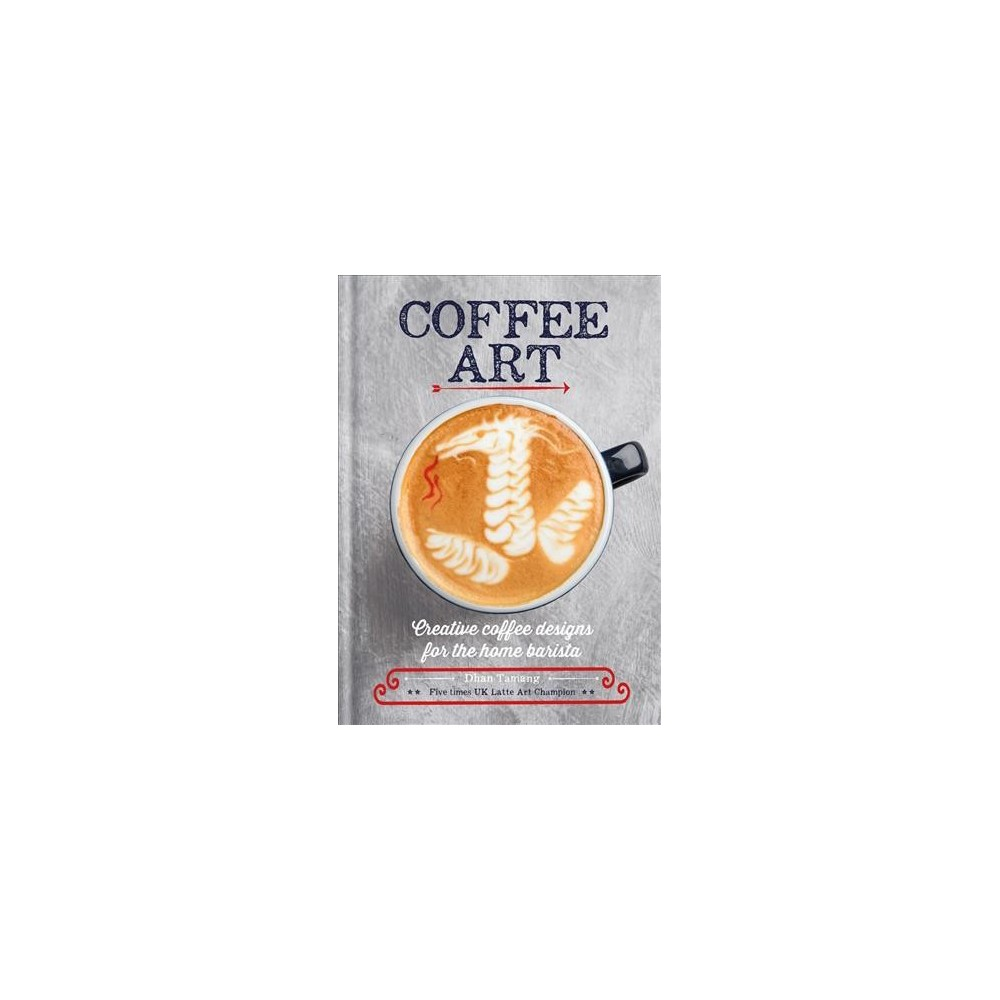 Coffee Art : Creative Coffee Designs for the Home Barista (Hardcover) (Dhan Tamang)