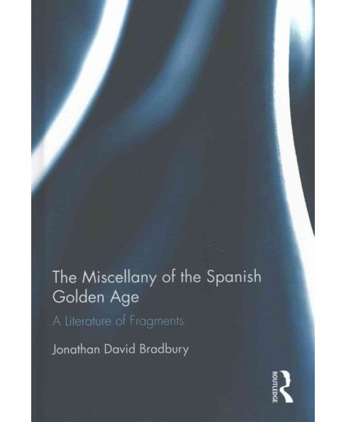 Miscellany of the Spanish Golden Age : A Literature of Fragments (Hardcover) (Jonathan David Bradbury) - image 1 of 1