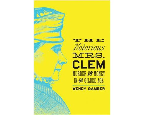 Notorious Mrs. Clem : Murder and Money in the Gilded Age (Reprint) (Paperback) (Wendy Gamber) - image 1 of 1