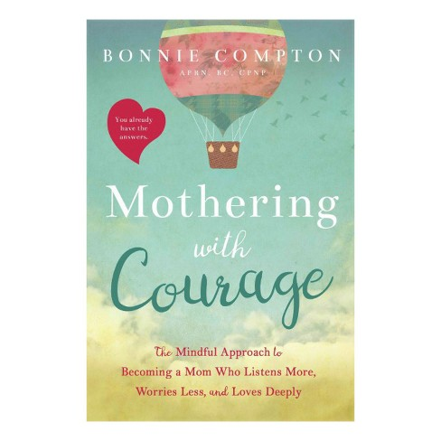 Mothering With Courage : The Mindful Approach to Becoming a Mom Who Listens More, Worries Less, and - image 1 of 1
