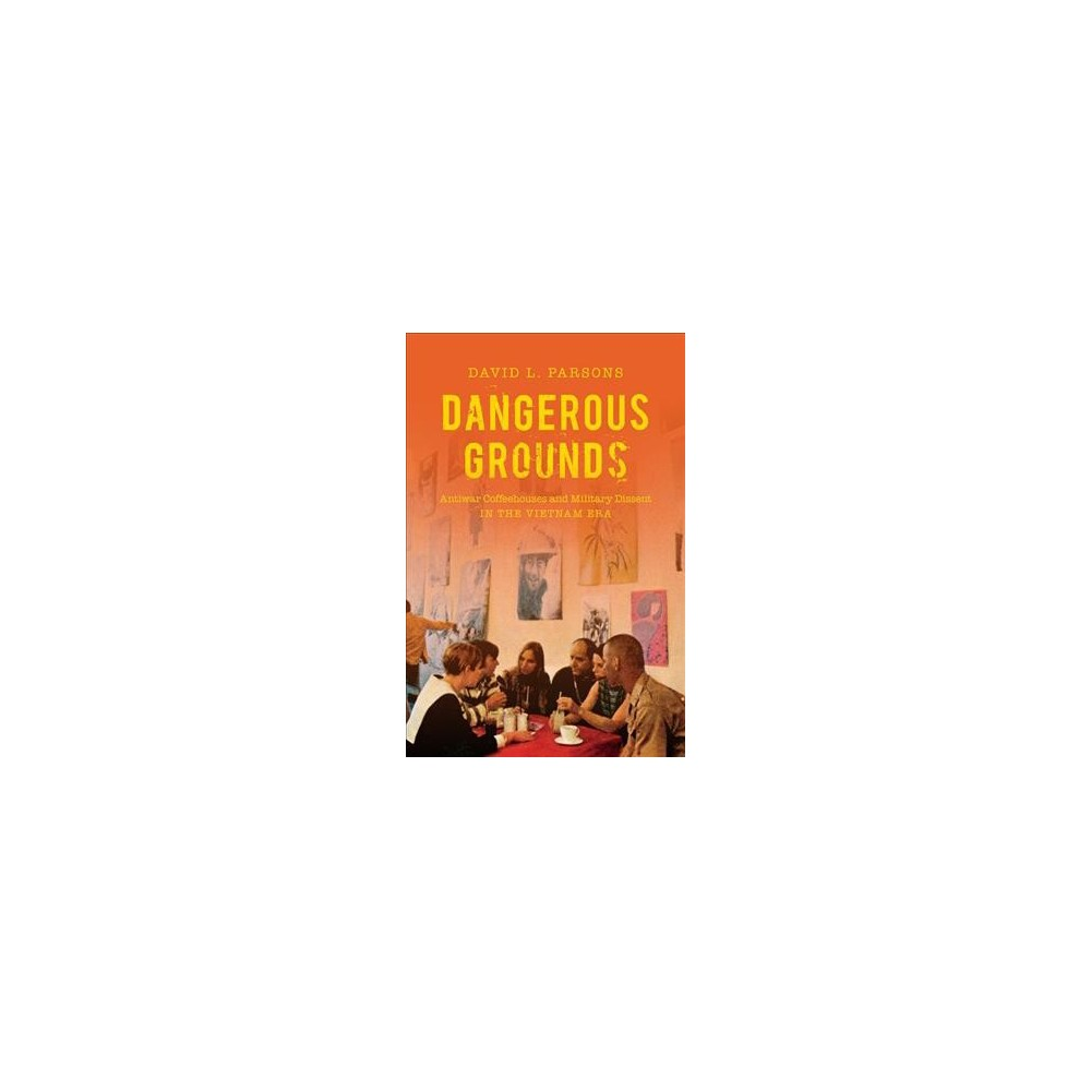 Dangerous Grounds : Antiwar Coffeehouses and Military Dissent in the Vietnam Era (Hardcover) (David L.