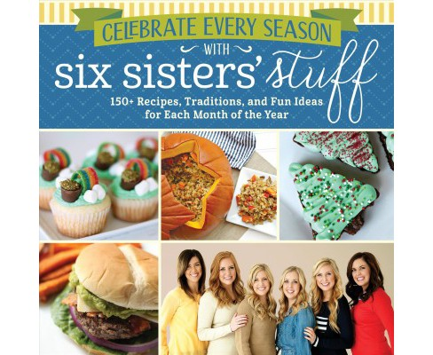 Celebrate Every Season With Six Sisters' Stuff : 150+ Recipes, Traditions, and Fun Ideas for Each Month - image 1 of 1