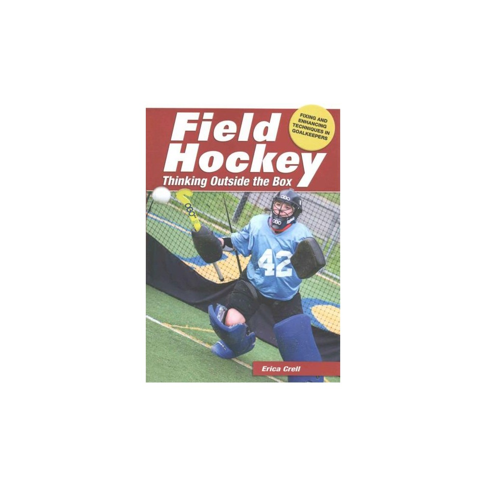 Field Hockey : Thinking Outside the Box: Fixing and Enhancing Techniques in Goalkeepers (Paperback)