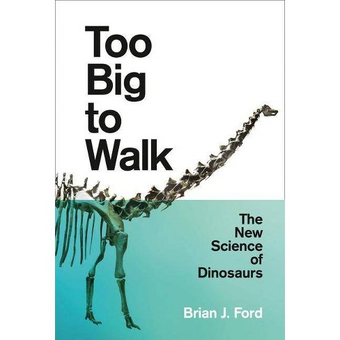 Too Big to Walk: The New Science of Dinosaurs - by  Brian J Ford (Paperback) - image 1 of 1