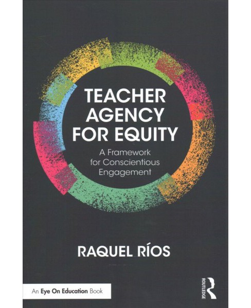 Teacher Agency for Equity : A Framework for Conscientious Engagement (Paperback) (Raquel Rios) - image 1 of 1