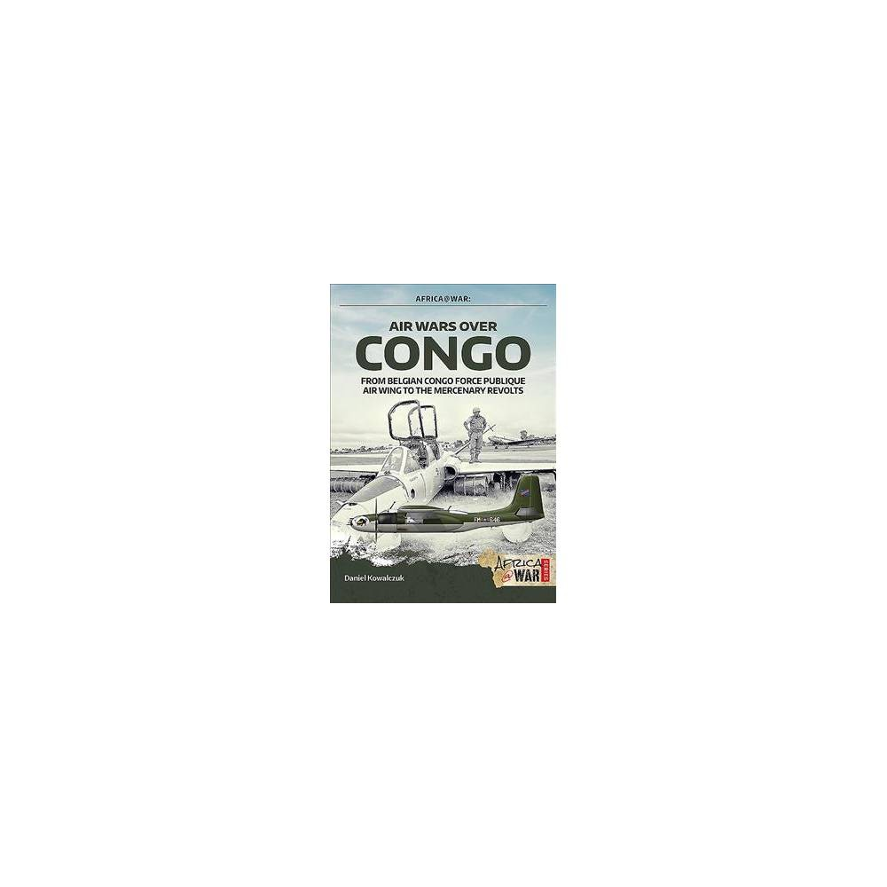 Air Wars over Congo 1960-1968 : From Belgian Congo Force Publique Air Wing to the Mercenary Revolts
