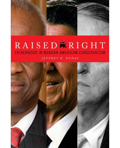 Raised Right : Fatherhood in Modern American Conservatism (Paperback) (Jeffrey R. Dudas) - image 1 of 1