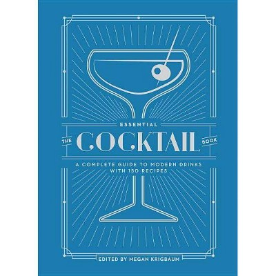 Essential Cocktail Book : A Complete Guide to Modern Drinks With 150 Recipes - Megan Krigbaum (Hardcover) - by Megan Kingbaum