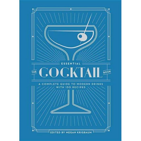Essential Cocktail Book A Complete Guide To Modern Drinks With 150 Recipes Megan Krigbaum Hardcover By Megan Kingbaum Target