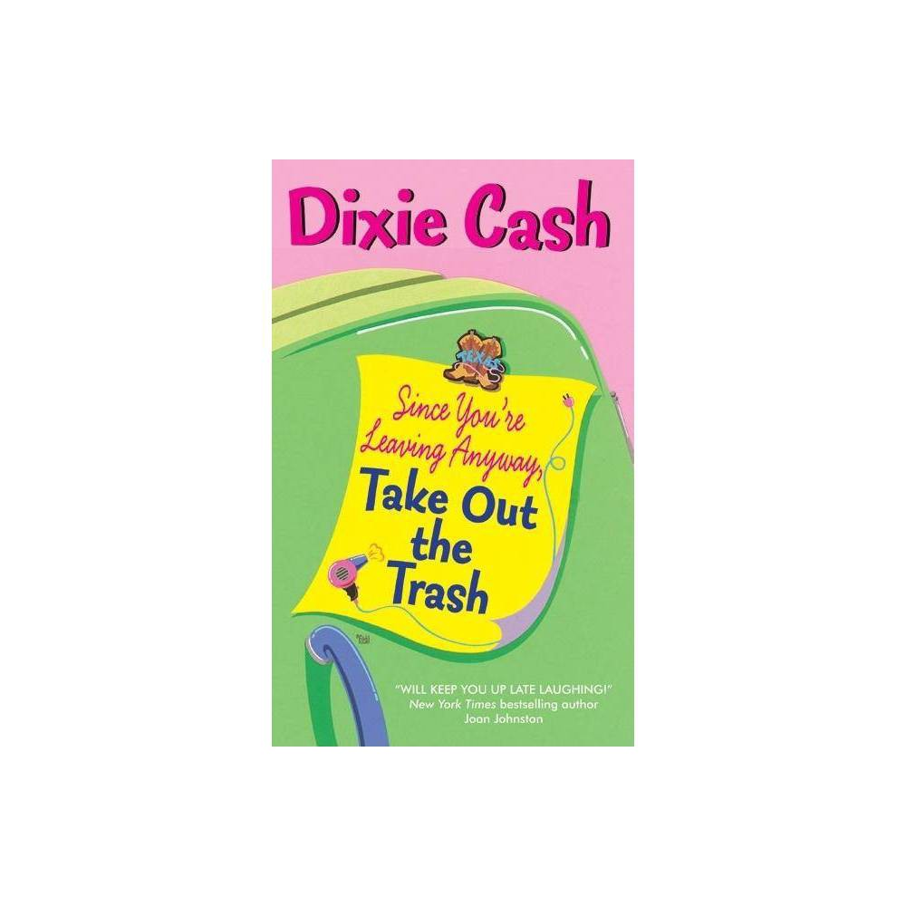Since You're Leaving Anyway, Take Out the Trash - (Domestic Equalizers)by Dixie Cash (Paperback) The strongest, sexiest, and sassiest debut contemporary romance we've seen since Rachel Gibson! The quality of Dixie's writing combined with the pure romance of the story guarantees that Avon Romance has just acquired a new star. Debbie Sue Overstreet is still the best-looking gal in Saltlick, TX-and her ex-husband Buddy is still the best-looking sheriff. Thanks to a thriving gossip mill (also known as Debbie's hair salon), there isn't a thing in Saltlick that she doesn't know about before anyone else. That is, until somebody offs snooty Pearl Ann Carruthers. With Buddy on the case, the woman who has to know everything is stumped by not just one, but two questions: first, who killed Pearl Ann and why, and second, how on earth did she ever let Buddy Overstreet get away? Lucky for Saltlick and Buddy both, she means to find out the answers, no matter what it takes!