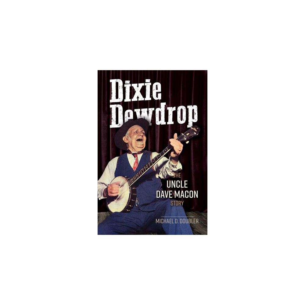 Dixie Dewdrop : The Uncle Dave Macon Story - by Michael D. Doubler (Paperback)