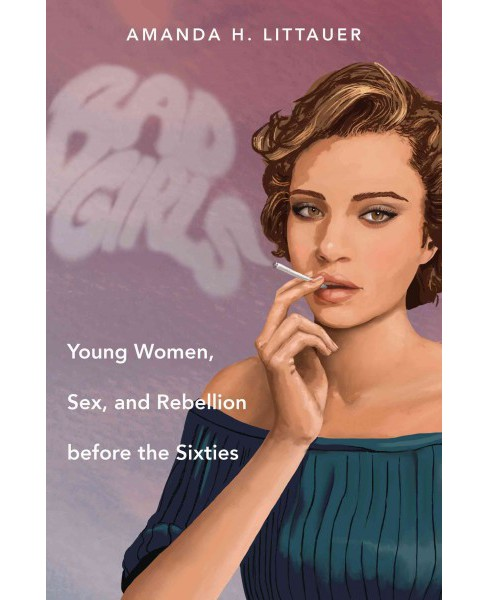 Bad Girls : Young Women, Sex, and Rebellion Before the Sixties (Paperback) (Amanda H. Littauer) - image 1 of 1