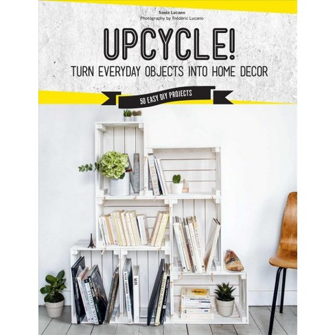 upcycle turn everyday objects into home décor 50 easy diy
