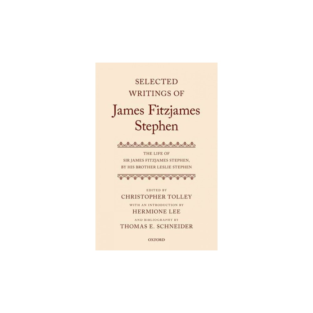 Selected Writings of James Fitzjames Stephen : The Life of Sir James Fitzjames Stephen, by His Brother