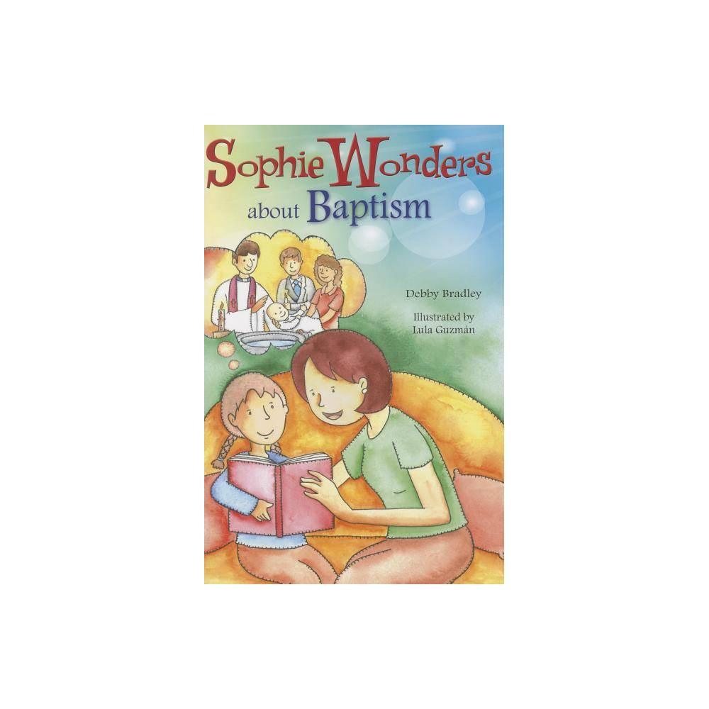 Sophie Wonders About Baptism Sophie Wonders About The Sacraments By Debby Bradley Paperback