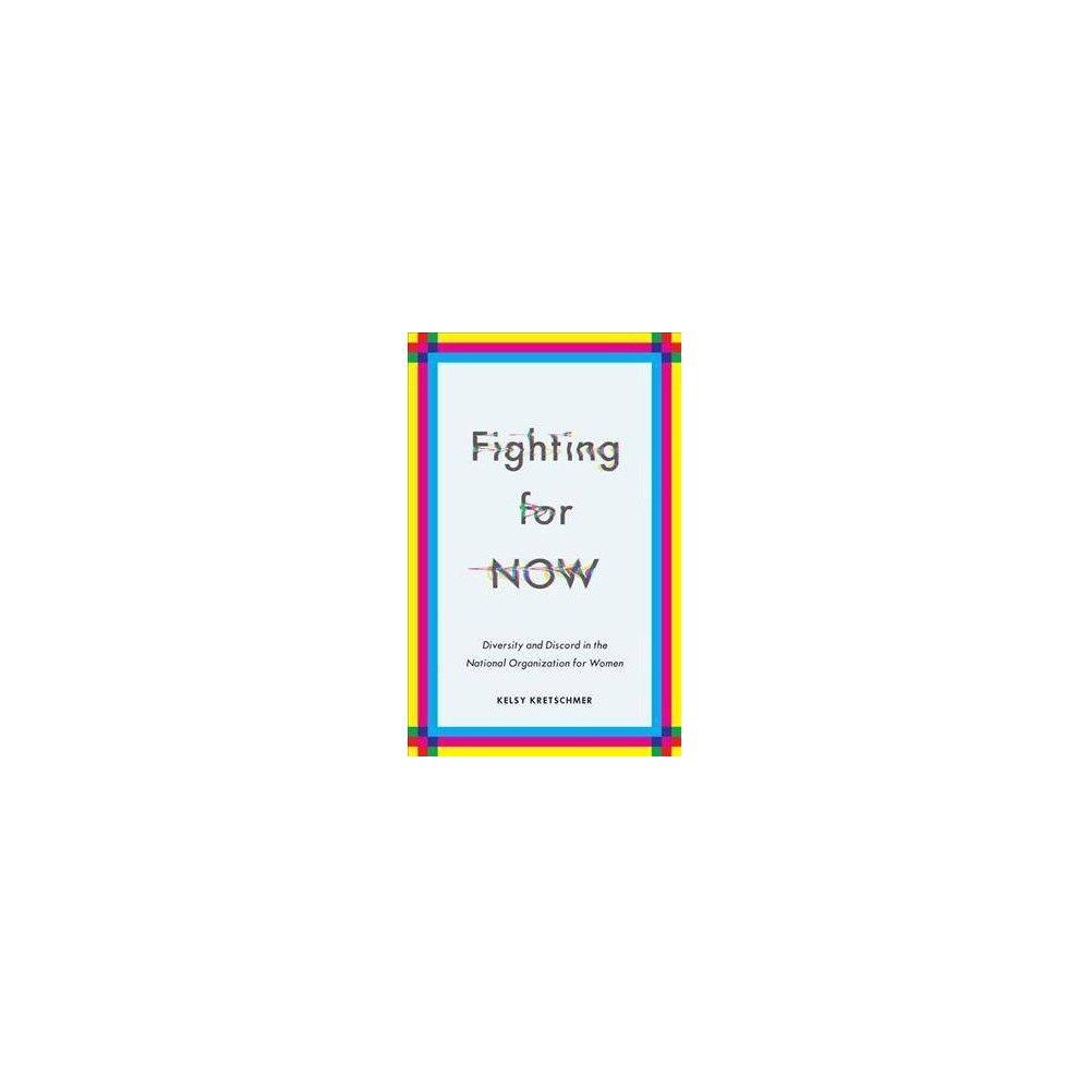 Fighting for Now : Diversity and Discord in the National Organization for Women - (Paperback)