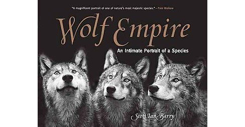 Wolf Empire : An Intimate Portrait of a Species (Reprint) (Paperback) (Scott Ian Barry) - image 1 of 1