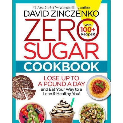 Zero Sugar Cookbook : 150+ Delicious Recipes to Ignite Your Fat-burning Furnace and Stay Lean for Life! by David Zinczenko (Hardcover)
