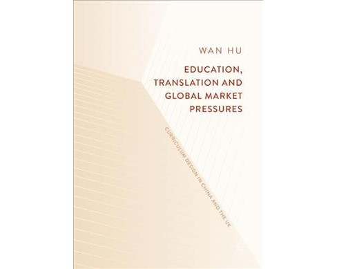 Education, Translation and Global Market Pressures : Curriculum Design in China and the UK - (Hardcover) - image 1 of 1