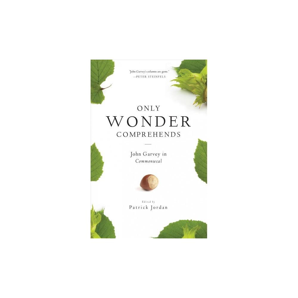 Only Wonder Comprehends : John Garvey in Commonweal - by John Garvey (Paperback)