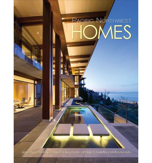 Pacific Northwest Homes : Amazing Residences by Leading Home Design & Building Professionals - image 1 of 1