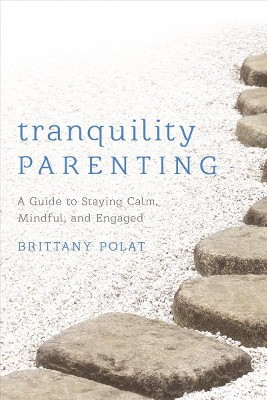 Tranquility Parenting : A Guide to Staying Calm, Mindful, and Engaged - by Brittany B. Polat (Hardcover)