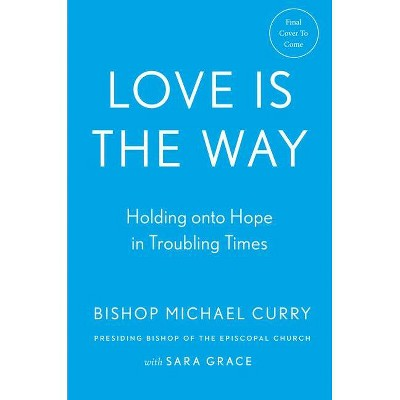 Love Is the Way - by Bishop Michael Curry & Sara Grace (Hardcover)