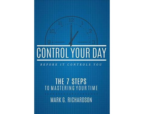 Control Your Day Before It Controls You : The 7 Steps to Mastering Your Time (Paperback) (Mark G. - image 1 of 1