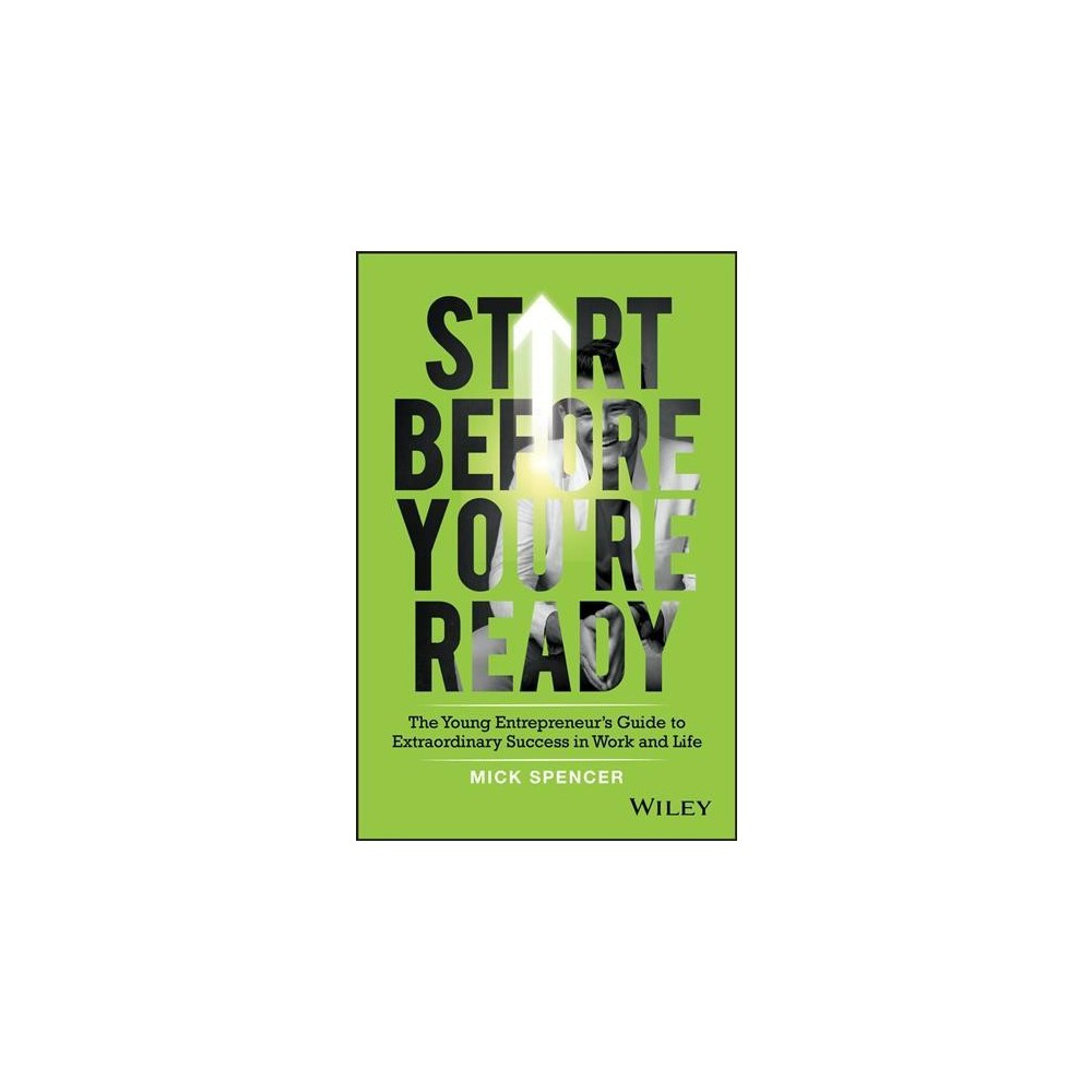 Start Before You're Ready : The Young Entrepreneur's Guide to Extraordinary Success in Work and Life