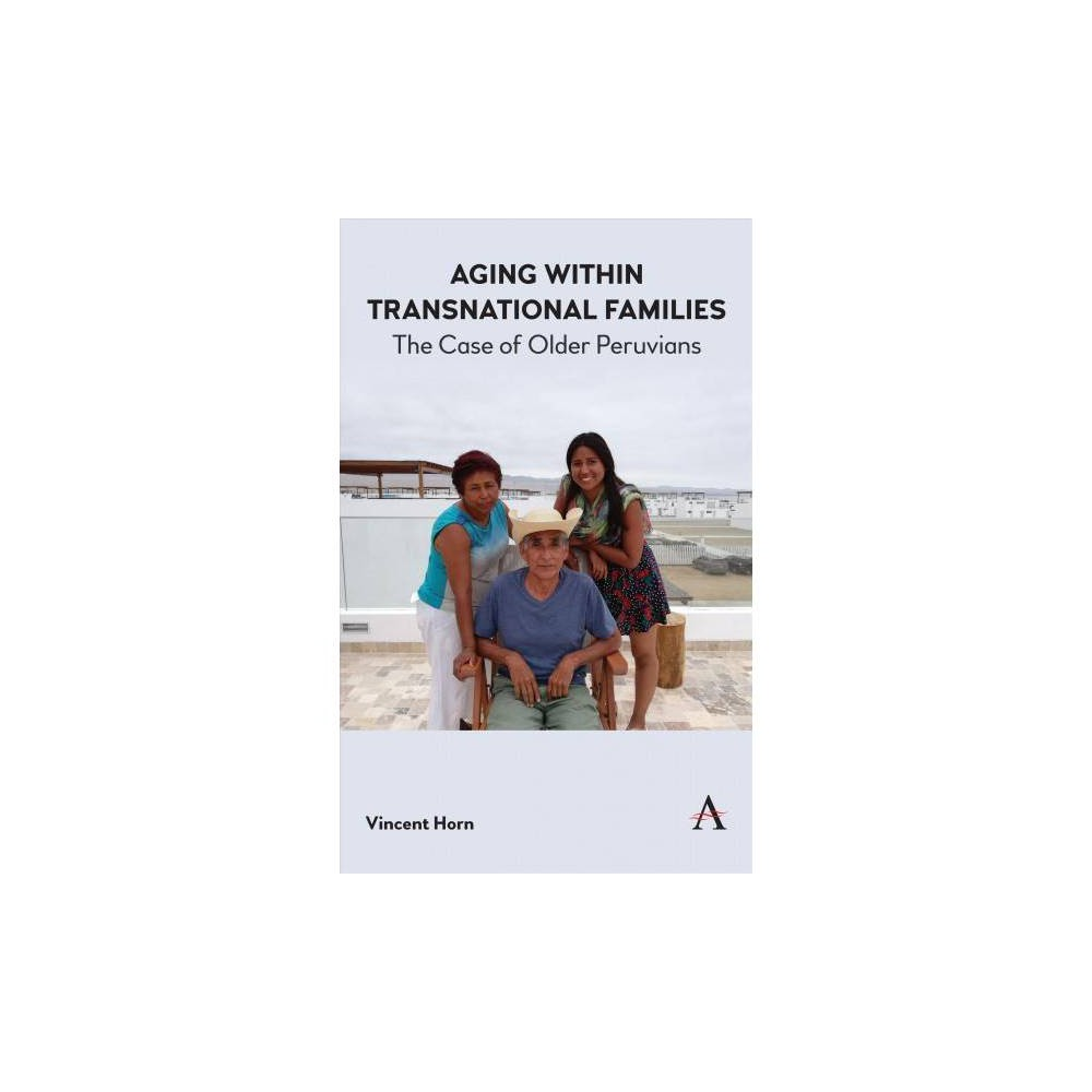 Aging Within Transnational Families : The Case of Older Peruvians - by Vincent Horn (Hardcover)