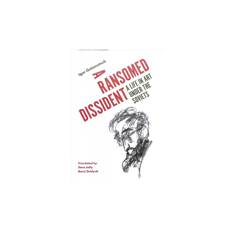 Ransomed Dissident : A Life in Art Under the Soviets - by Igor Golomstock (Hardcover)