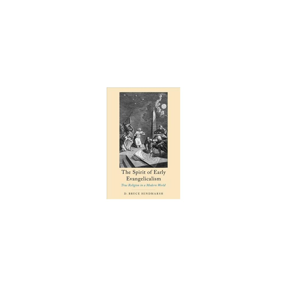 Spirit of Early Evangelicalism : True Religion in a Modern World - by D. Bruce Hindmarsh (Hardcover)
