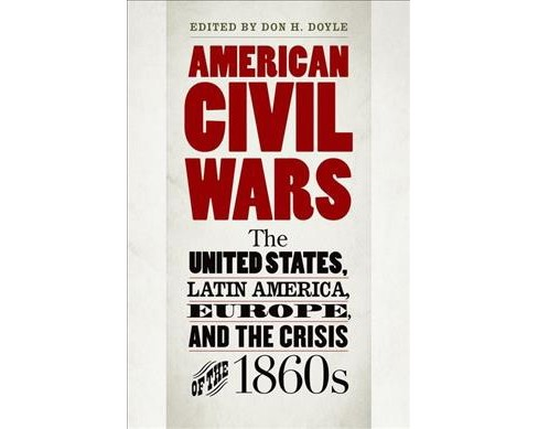 American Civil Wars : The United States, Latin America, Europe, and the Crisis of the 1860s (Paperback) - image 1 of 1