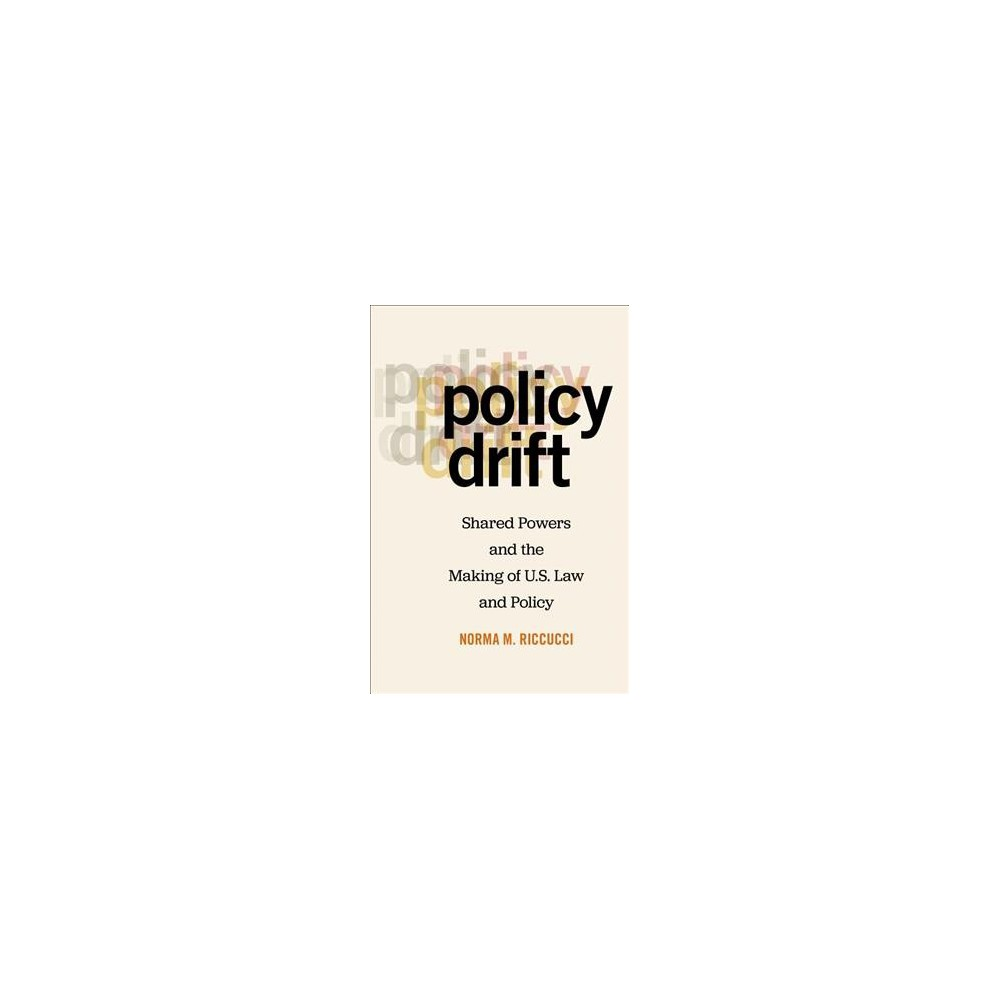Policy Drift : Shared Powers and the Making of U.S. Law and Policy - by Norma M. Riccucci (Paperback)