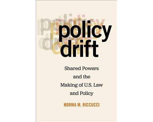 Policy Drift : Shared Powers and the Making of U.S. Law and Policy -  by Norma M. Riccucci (Hardcover) - image 1 of 1