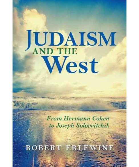 Judaism and the West : From Hermann Cohen to Joseph Soloveitchik (Hardcover) (Robert Erlewine) - image 1 of 1