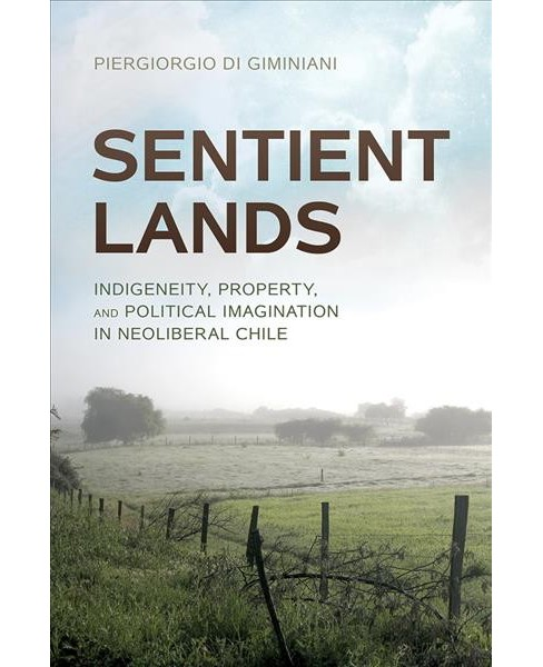 Sentient Lands : Indigeneity, Property, and Political Imagination in Neoliberal Chile -  (Hardcover) - image 1 of 1