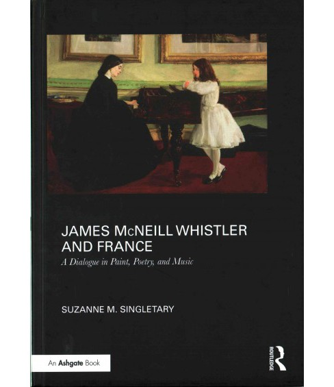 James McNeill Whistler and France : A Dialogue in Paint, Poetry, and Music (Hardcover) (Suzanne - image 1 of 1