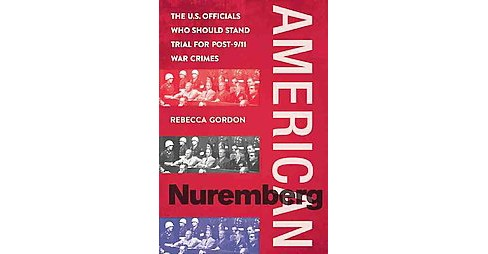 American Nuremberg : The US Officials Who Should Stand Trial for Post-9/11 War Crimes (Hardcover) - image 1 of 1