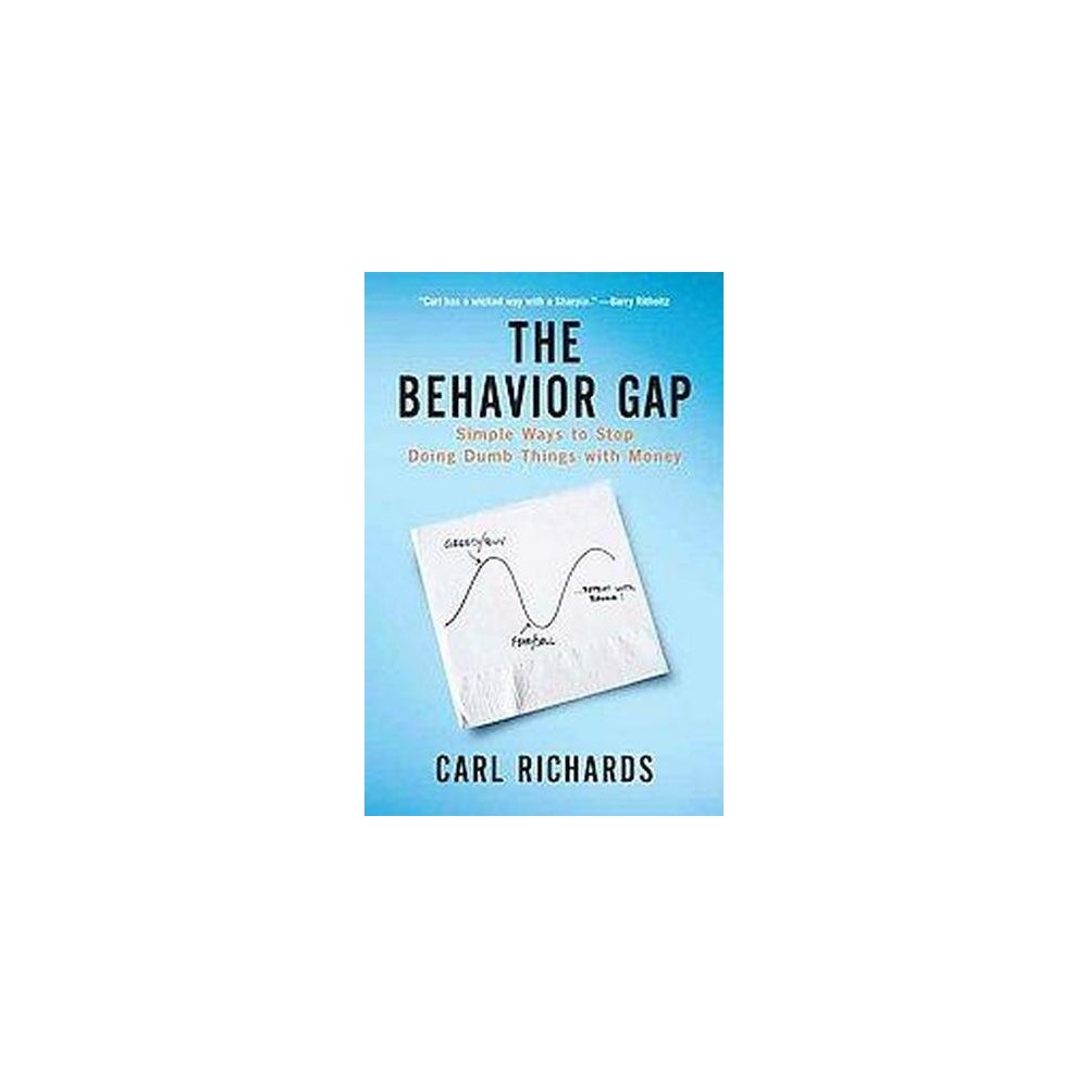 Behavior Gap : Simple Ways to Stop Doing Dumb Things With Money (Hardcover) (Carl Richards)