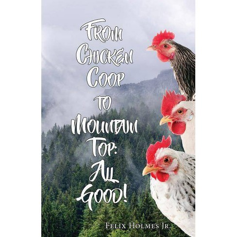 From Chicken COOP to Mountain Top: All Good! - by  Felix Holmes (Paperback) - image 1 of 1