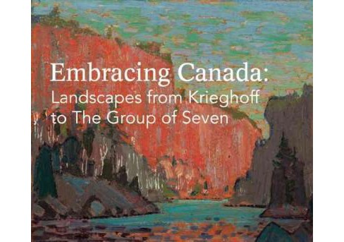 Embracing Canada : Landscapes from Krieghoff to the Group of Seven (Hardcover) - image 1 of 1