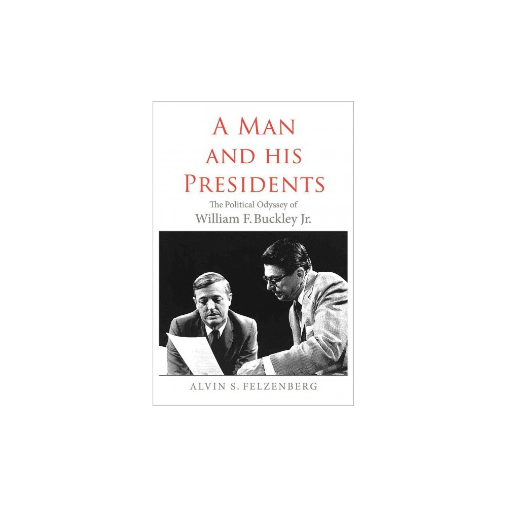 Man and His Presidents : The Political Odyssey of William F. Buckley Jr. - (Hardcover)
