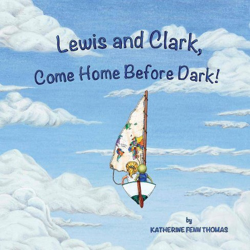 Lewis and Clark, Come Home Before Dark! - by  Katherine Fenn Thomas (Paperback) - image 1 of 1