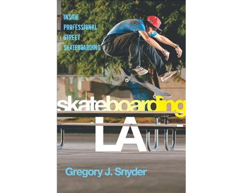 Skateboarding LA : Inside Professional Street Skateboarding -  by Gregory J. Snyder (Paperback) - image 1 of 1